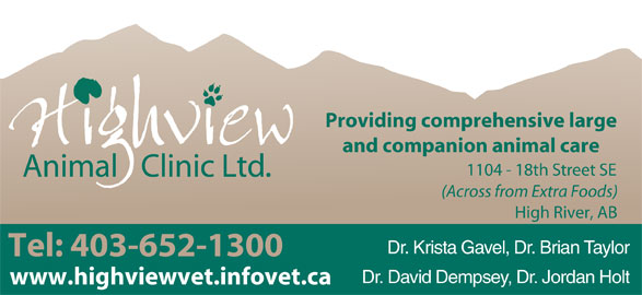 Highview Animal Clinic Ltd (403-652-1300) - Display Ad - Dr. Krista Gavel, Dr. Brian Taylor www.highviewvet.infovet.ca Tel: 403-652-1300 Dr. David Dempsey, Dr. Jordan Holt and companion animal care Providing comprehensive large 1104 - 18th Street SE (Across from Extra Foods) High River, AB