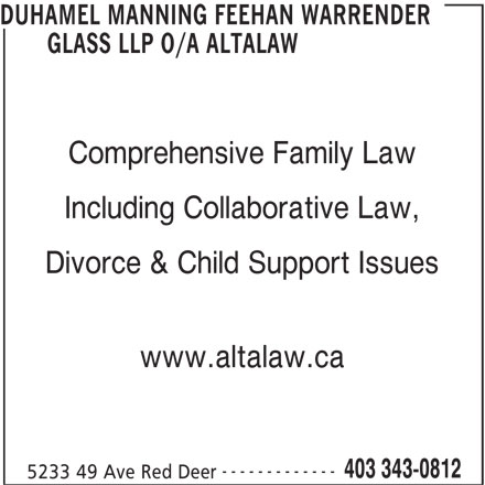 Altalaw LLP (403-343-0812) - Display Ad - DUHAMEL MANNING FEEHAN WARRENDER GLASS LLP O/A ALTALAW Comprehensive Family Law Including Collaborative Law, Divorce & Child Support Issues www.altalaw.ca ------------- 5233 49 Ave Red Deer 403 343-0812 DUHAMEL MANNING FEEHAN WARRENDER GLASS LLP O/A ALTALAW Comprehensive Family Law Including Collaborative Law, Divorce & Child Support Issues www.altalaw.ca ------------- 5233 49 Ave Red Deer 403 343-0812