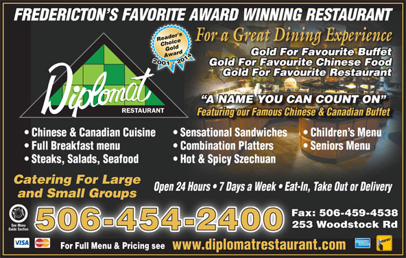 Diplomat Restaurant (506-454-2400) - Annonce illustrée======= - and Small Groupsand Small Groups Fax: 506-459-4538 See MenuSee Menu 253 Woodstock Rd 506-454-2400 Guide Section Section For Full Menu & Pricing seeFor Full Menu & Pricing see www.diplomatrestaurant.comwww.diplomatrestaur FREDERICTON S FAVORITE AWARD WINNING RESTAURANT For a Great Dining ExperienceF Gold For Favourite Buffet Gold For Favourite Chinese Food Gold For Favourite Restaurant A NAME YOU CAN COUNT ON RESTAURANT Chinese & Canadian Cuisine Sensational Sandwiches Children s Menu Full Breakfast menu Combination Platters Seniors Menu Steaks, Salads, Seafood Hot & Spicy Szechuan Catering For Large Open 24 Hours   7 Days a Week   Eat-In, Take Out or Deliveryp