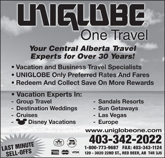 UNIGLOBE One Travel (403-342-2022) - Display Ad - 1-800-773-9687   FAX: 403-343-1124 LAST MINUTE 120 - 3020 22ND ST., RED DEER, AB  T4R 3J5 SELL-OFFS One Travel Your Central Alberta Travel Experts for Over 30 Years! Vacation and Business Travel Specialists UNIGLOBE Only Preferred Rates And Fares Redeem And Collect Save On More Rewards Vacation Experts In: - Group Travel - Sandals Resorts - Destination Weddings - Sun Getaways - Cruises - Las Vegas -         Disney Vacations - Europe www.uniglobeone.com 403-342-2022
