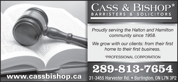 Cass & Bishop (905-632-7744) - Display Ad - Proudly serving the Halton and Hamilton community since 1958. We grow with our clients: from their first home to their first business. *PROFESSIONAL CORPORATION 289-813-7654 www.cassbishop.ca 31-3455 Harvester Rd.   Burlington, ON L7N 3P2