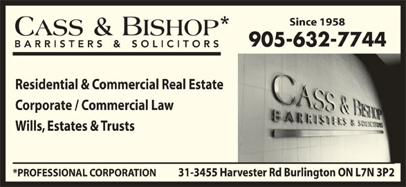 Cass & Bishop (905-632-7744) - Display Ad - Since 1958 905-632-7744 Corporate / Commercial Law Residential & Commercial Real Estate Wills, Estates & Trusts 31-3455 Harvester Rd Burlington ON L7N 3P2*PROFESSIONAL CORPORATION