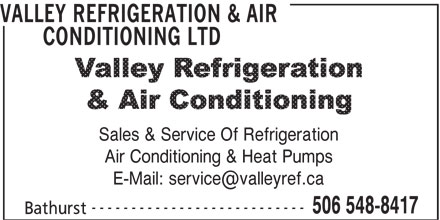 Valley Refrigeration & Air Conditioning Ltd (506-548-8417) - Display Ad - VALLEY REFRIGERATION & AIR CONDITIONING LTD VALLEY REFRIGERATION & AIR CONDITIONING LTD Sales & Service Of Refrigeration Air Conditioning & Heat Pumps --------------------------- 506 548-8417 Bathurst Sales & Service Of Refrigeration Air Conditioning & Heat Pumps --------------------------- 506 548-8417 Bathurst