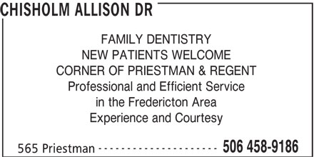 Chisholm Allison Dr (506-458-9186) - Annonce illustrée======= - FAMILY DENTISTRY NEW PATIENTS WELCOME CORNER OF PRIESTMAN & REGENT Professional and Efficient Service in the Fredericton Area Experience and Courtesy --------------------- 506 458-9186 565 Priestman CHISHOLM ALLISON DR