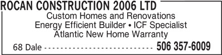 Rocan Construction 2006 Ltd (506-357-6009) - Annonce illustrée======= - ROCAN CONSTRUCTION 2006 LTD Custom Homes and Renovations Energy Efficient Builder   ICF Specialist Atlantic New Home Warranty 506 357-6009 68 Dale---------------------------