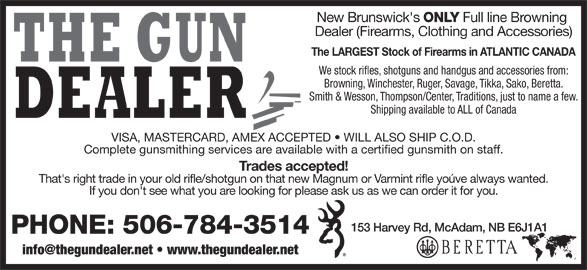 The Gun Dealer (506-784-3514) - Display Ad - ONLY Full line Browning Dealer (Firearms, Clothing and Accessories) The LARGEST Stock of Firearms in ATLANTIC CANADA We stock rifles, shotguns and handgus and accessories from: Browning, Winchester, Ruger, Savage, Tikka, Sako, Beretta. New Brunswick's Smith & Wesson, Thompson/Center, Traditions, just to name a few. Shipping available to ALL of Canada VISA, MASTERCARD, AMEX ACCEPTED   WILL ALSO SHIP C.O.D. Complete gunsmithing services are available with a certified gunsmith on staff. Trades accepted! That's right trade in your old rifle/shotgun on that new Magnum or Varmint rifle yoúve always wanted. If you don't see what you are looking for please ask us as we can order it for you. 153 Harvey Rd, McAdam, NB E6J1A1 PHONE: 506-784-3514