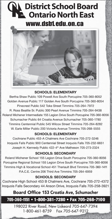 District School Board Ontario North East (705-360-1151) - Display Ad - 1-800-461-8759    Fax 705-647-9212 District School Board Ontario North East www.dsb1.edu.on.ca SCHOOLS: ELEMENTARY Bertha Shaw Public 109 Powell Ave South Porcupine 705-360-8052 Golden Avenue Public 117 Golden Ave South Porcupine 705-360-8054 Pinecrest Public 542 Toke Street Timmins 705-264-7972 R. Ross Beattie Sr. Public 300 Pearl Avenue Timmins 705-264-9438 Roland Michener Intermediate 155 Legion Drive South Porcupine 705-360-8056 Schumacher Public 64 Croatia Avenue Schumacher 705-360-1780 Timmins Centennial Public 545 Wilcox Street Timmins 705-264-8282 W. Earle Miller Public 200 Victoria Avenue Timmins 705-268-5555 SCHOOLS: ELEMENTARY Cochrane Public 453-A Chalmers Ave Cochrane 705-272-3246 Iroquois Falls Public 900 Centennial Street Iroquois Falls 705-232-6651 th Joseph H. Kennedy Public 422-4 Ave Matheson 705-273-2324 SCHOOLS: SECONDARY Roland Michener School 155 Legion Drive South Porcupine 705-360-8056 Porcupine Regional School 155 Legion Drive South Porcupine 705-360-8056 Timmins High & Vocational School 451 Theriault Blvd Timmins 705-360-1411 P.A.C.E. Centre 206 Third Ave Timmins 705-264-6959 SCHOOLS: SECONDARY Cochrane High School 453 B Chalmers Ave, Cochrane 705-272-4372 Iroquois Falls Secondary 44 Anson Drive, Iroquois Falls 705-258-3921 Board Office 153 Croatia Ave, Schumacher 705-360-1151   1-800-381-7280   Fax 705-268-7100 198022 River Road, New Liskeard 705-647-7394
