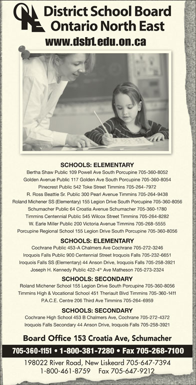 District School Board Ontario North East (705-360-1151) - Display Ad - Golden Avenue Public 117 Golden Ave South Porcupine 705-360-8054Golden Avenue Public 17 Golden Ave South Porcupine 705-360-8054 Pinecrest Public 542 Toke Street Timmins 705-264-7972Pinecrest Public 542 Toke Street Timmins 705-267972 R. Ross Beattie Sr. Public 300 Pearl Avenue Timmins 705-264-9438R. Ross Beattie Sr. Public 300 Pearl Avenue Timmins 705-26-9438 Roland Michener SS (Elementary) 155 Legion Drive South Porcupine 705-360-8056Roland Michener SS (Elementary) 155 Legion Drive South Porcupine 705-360-8056 Schumacher Public 64 Croatia Avenue Schumacher 705-360-1780Schumacher Public 64 Croatia Avenue Schumacher 705-3 Timmins Centennial Public 545 Wilcox Street Timmins 705-264-8282mins Centennial Public 545 Wilcox Street Timmins 705-264-8282 W. Earle Miller Public 200 Victoria Avenue Timmins 705-268-5555W. Earle Miller Public 200 Victoria Avenue Timmins 705-265555 Porcupine Regional School 155 Legion Drive South Porcupine 705-360-8056Porcupine Regional School 155 Legion Drive South Porcupine 705-360-8056 SCHOOLS: ELEMENTARYSCHOOLS: ELEMENTARY Cochrane Public 453-A Chalmers Ave Cochrane 705-272-3246Cochrane Public 453-A Chalmers Ave Cochrane 705-272-3246 Iroquois Falls Public 900 Centennial Street Iroquois Falls 705-232-6651Iroquois Falls Public 9ennial Street Iroquois Falls 705-232-6651 Iroquois Falls SS (Elementary) 44 Anson Drive, Iroquois Falls 705-258-3921Iroquois Falls SS (Elementary) 44 Anson Drive, Iroquois Falls 705-258-3921 th Joseph H. Kennedy Public 422-4 Ave Matheson 705-273-2324Joseph H. Kennedy Public 422 Ave Matheson 705-273-2324 SCHOOLS: SECONDARYSCHOOLS: SECONDARY Roland Michener School 155 Legion Drive South Porcupine 705-360-8056Roland Michener School 155 Legion Drive South Porcupine 705-360-8056 Timmins High & Vocational School 451 Theriault Blvd Timmins 705-360-1411mins High & Vocational School 451 Theriault Blvd Timmins P.A.C.E. Centre 206 Third Ave Timmins 705-264-6959P.A.C.E. Centre 206 Third Ave Timmins 705-266959 SCHOOLS: SECONDARYSCHOOLS: SECONDARY Cochrane High School 453 B Chalmers Ave, Cochrane 705-272-4372Cochrane High School 453 B Chalmers Ave, Cochrane 705-272-4372 Iroquois Falls Secondary 44 Anson Drive, Iroquois Falls 705-258-3921Iroquois Falls Secondary 4 Anson Drive, Iroquois Falls 705-258-39 Board Office 153 Croatia Ave, SchumacherBoard Office 153 Croatia Ave, Schumacher 705-360-1151   1-800-381-7280   Fax 705-268-7100 198022 River Road, New Liskeard 705-647-7394198022 River Road, New Liskeard 705-67-7394 1-800-461-8759    Fax 705-647-92121-800-461-8759    Fax 705-6 District School BoardDistrict School Board Ontario North EastOntario North East www.dsb1.edu.on.cawww.dsedu.on.ca SCHOOLS: ELEMENTARYSCHOOLS: ELEMENTARY Bertha Shaw Public 109 Powell Ave South Porcupine 705-360-8052Bertha Shaw Public 9 Powell Ave South Porcupine 705-360-8052