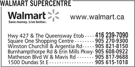 Walmart (416-239-7090) - Display Ad - WALMART SUPERCENTRE www.walmart.ca 416 239-7090 Hwy 427 & The Queensway Etob---- Square One Shopping Centre-------- 905 270-9300 Winston Churchill & Argentia Rd----- 905 821-8150 Burnhampthorpe Rd & Erin Mills Pkwy- 905 608-0922 Matheson Blvd W & Mavis Rd------- 905 817-9688 1500 Dundas St E------------------ 905 615-1018