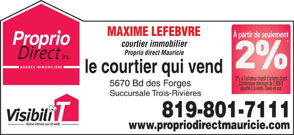 Proprio-Direct Mauricie (819-840-5151) - Display Ad - MAXIME LEFEBVRE courtier immobilier Proprio direct Mauricie AGENCE IMMOBILIÈRE *2% si l acheteur choisit d acheter direct. Commission minimum de 2 000 $ 5670 Bd des Forges payable à la vente. Taxes en sus. Succursale Trois-Rivières 819-801-7111 www.propriodirectmauricie.com MAXIME LEFEBVRE courtier immobilier Proprio direct Mauricie AGENCE IMMOBILIÈRE *2% si l acheteur choisit d acheter direct. Commission minimum de 2 000 $ 5670 Bd des Forges payable à la vente. Taxes en sus. Succursale Trois-Rivières 819-801-7111 www.propriodirectmauricie.com