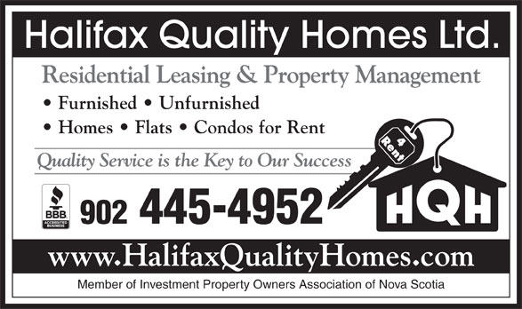 Halifax Quality Homes Ltd (902-445-4952) - Display Ad - Halifax Quality Homes Ltd. Residential Leasing & Property Management Furnished   Unfurnished Homes   Flats   Condos for Rent Quality Service is the Key to Our Success 902 445-4952 www.HalifaxQualityHomes.com Member of Investment Property Owners Association of Nova Scotia