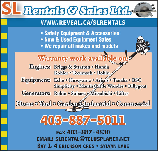 SL Rentals & Sales 2007 (403-887-5011) - Display Ad - Echo   Husqvarna   Ariens   Tanaka   BSC Simplicity   Mantis/Little Wonder   Billygoat Generators: Robin   Subaru   Mitsubishi   Lifter Home   Yard   Garden   Industrial   Commercial 403-887-5011 fax 403-887-4830 Bay 1, 4 erickson cres   sylvan lake SL Rentals & Sales Ltd. www.reveal.ca/slrentals Safety Equipment & Accessories New & Used Equipment Sales We repair all makes and models Warranty work available on: Engines: Equipment: Briggs & Stratton   Honda Kohler   Tecumseh   Robin