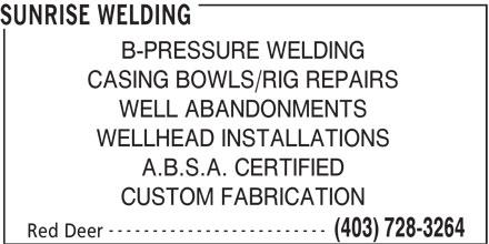 Sunrise Welding (403-728-3264) - Annonce illustrée======= - SUNRISE WELDING B-PRESSURE WELDING CASING BOWLS/RIG REPAIRS WELL ABANDONMENTS WELLHEAD INSTALLATIONS A.B.S.A. CERTIFIED CUSTOM FABRICATION ------------------------- (403) 728-3264 Red Deer