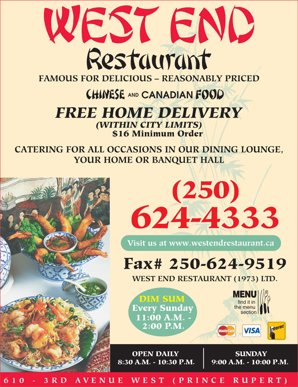 West End Restaurant (1973) Ltd (250-624-4333) - Annonce illustrée======= - FAMOUS FOR DELICIOUS - REASONABLY PRICED AND CANADIAN FREE HOME DELIVERY (WITHIN CITY LIMITS) $16 Minimum Order CATERING FOR ALL OCCASIONS IN OUR DINING LOUNGE, YOUR HOME OR BANQUET HALL (250) 624-4333 Visit us at www.westendrestaurant.ca Fax# 250-624-9519 WEST END RESTAURANT (1973) LTD. MENU DIM SUM find it in the menu Every Sunday section 11:00 A.M. - 2:00 P.M. OPEN DAILY SUNDAY 8:30 A.M. - 10:30 P.M. 9:00 A.M. - 10:00 P.M. 610 - 3RD AVENUE WEST (PRINCE RUPE RT)