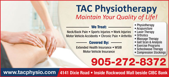 TAC Physiotherapy Clinic Inc (905-272-8372) - Display Ad - Physiotherapy We Treat: Acupuncture Neck/Back Pain   Sports Injuries   Work Injuries Laser Therapy Orthotics Motor Vehicle Accidents   Chronic Pain   Arthritis Massage Therapy Gait Scan & Analysis Covered By: Exercise Programs Extended Health Insurance   WSIB Schockwave Therapy Motor Vehicle Insurance Compression Stockings 905-272-8372 www.tacphysio.com 4141 Dixie Road   Inside Rockwood Mall beside CIBC Bank