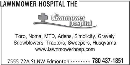 The Lawnmower Hospital (780-437-1851) - Display Ad - LAWNMOWER HOSPITAL THE Toro, Noma, MTD, Ariens, Simplicity, Gravely, Noma, MTD, Ariens, Simplicity, Gra Snowblowers, Tractors, Sweepers, Husqvarna www.lawnmowerhosp.com -------- 780 437-1851 7555 72A St NW Edmonton