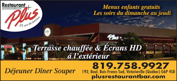 Restaurant Plus Bar (819-758-9927) - Annonce illustrée======= - Menus enfants gratuits Les soirs du dimanche au jeudi Terrasse chauffée & Écrans HD á l extérieur 819.758.9927 192, Boul. Bois-Francs Sud, Victoriaville (Québec) G6P 4S8 Déjeuner Dîner Souper plusrestaurantbar.com