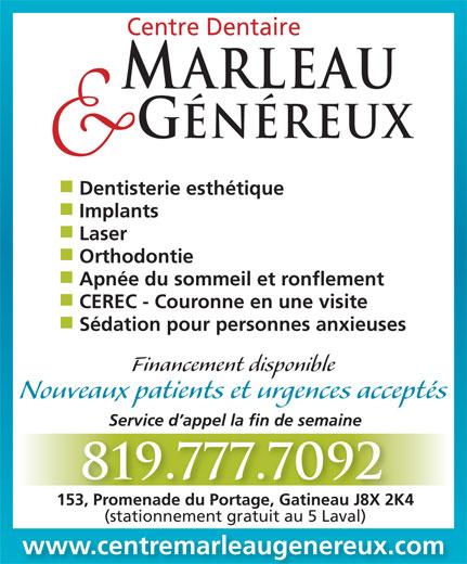 Centre Dentaire Marleau & Généreux (819-777-7092) - Annonce illustrée======= - Sédation pour personnes anxieuses Financement disponible Nouveaux patients et urgences acceptés Service d appel la fin de semaine 819.777.7092 153, Promenade du Portage, Gatineau J8X 2K4153, Promenade du Portage, Gatineau J8X 2K4 (stationnement gratuit au 5 Laval) www.centremarleaugenereux.com Centre Dentaire ARLEAU GÉNÉREUX Dentisterie esthétique Implants Laser Orthodontie Apnée du sommeil et ronflement CEREC - Couronne en une visite