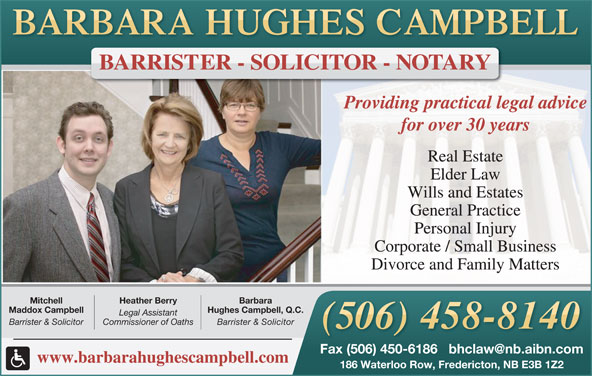 Hughes Campbell Law Office (506-458-8140) - Display Ad - Providing practical legal advice for over 30 years Real Estate Elder Law Wills and Estates General Practice Personal Injury Corporate / Small Business Divorce and Family Matters BarbaraHeather BerryMitchell Hughes Campbell, Q.C.Maddox Campbell Legal Assistant Barrister & SolicitorCommissioner of OathsBarrister & Solicitor www.barbarahughescampbell.com 186 Waterloo Row, Fredericton, NB E3B 1Z2 BARRISTER - SOLICITOR - NOTARY