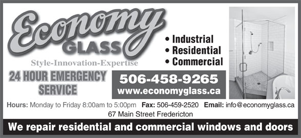 Economy Glass (506-458-9265) - Display Ad - We repair residential and commercial windows and doors Email: 67 Main Street Fredericton Residential Commercial Style-Innovation-Expertise 24 HOUR EMERGENCY 506-458-9265 www.economyglass.ca SERVICE Hours: Monday to Friday 8:00am to 5:00pm Fax: 506-459-2520 Industrial