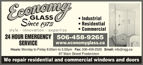 Economy Glass (506-458-9265) - Display Ad - Industrial Residential Commercial style - innovation - expertise 24 HOUR EMERGENCY 506-458-9265 www.economyglass.ca Hours: Monday to Friday 8:00am to 5:00pm Fax: 506-459-2520 Email: 67 Main Street Fredericton We repair residential and commercial windows and doors