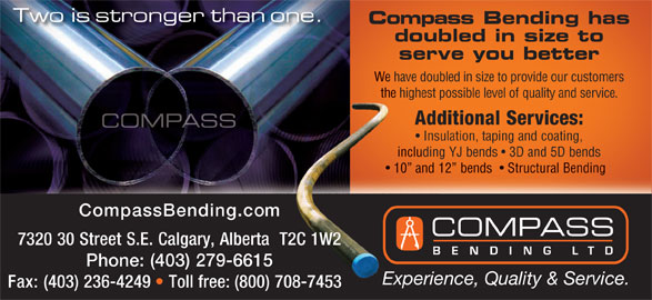 Compass Bending Ltd (403-279-6615) - Annonce illustrée======= - Compass Bending has doubled in size to serve you better We have doubled in size to provide our customers the highest possible level of quality and service. hig Additional Services: Insulation, taping and coating, including YJ bends   3D and 5D bendsludin 10  and 12  bends    Structural Bending andbendsStructuralBending 10 CompassBending.com 7320 30 Street S.E. Calgary, Alberta  T2C 1W2 Phone: (403) 279-6615 Ex Experience, Quality & Service. Fax: (403) 236-4249 Toll free: (800) 708-7453