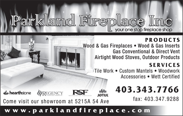 Parkland Fireplace Inc (403-343-7766) - Display Ad - PRODUCTS Wood & Gas Fireplaces   Wood & Gas Inserts Gas Conventional & Direct Vent Airtight Wood Stoves, Outdoor Products SERVICES Tile Work   Custom Mantels   Woodwork Accessories   Wett Certified 403.343.7766 WOODBURNING FIREPLACES fax: 403.347.9288 Come visit our showroom at 5215A 54 Ave www.parklandfireplace.com