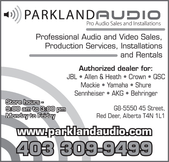 Parkland Audio (403-309-9499) - Annonce illustrée======= - Professional Audio and Video Sales, Production Services, Installations and Rentals Authorized dealer for: JBL   Allen & Heath   Crown   QSC Mackie   Yamaha   Shure Sennheiser   AKG   Behringer Store hours - G8-5550 45 Street, 9:00 am to 3:00 pm Monday to Friday Red Deer, Alberta T4N 1L1 www.parklandaudio.com 403 309-9499