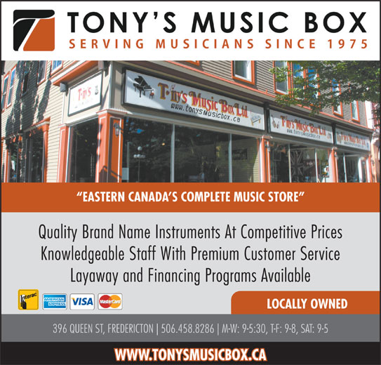 Tony's Music Box Ltd (506-458-8286) - Display Ad - EASTERN CANADA S COMPLETE MUSIC STORE Quality Brand Name Instruments At Competitive Prices Knowledgeable Staff With Premium Customer Service Layaway and Financing Programs Available LOCALLY OWNED 396 QUEEN ST, FREDERICTON 506.458.8286 M-W: 9-5:30, T-F: 9-8, SAT: 9-5 WWW.TONYSMUSICBOX.CA EASTERN CANADA S COMPLETE MUSIC STORE Quality Brand Name Instruments At Competitive Prices Knowledgeable Staff With Premium Customer Service Layaway and Financing Programs Available LOCALLY OWNED 396 QUEEN ST, FREDERICTON 506.458.8286 M-W: 9-5:30, T-F: 9-8, SAT: 9-5 WWW.TONYSMUSICBOX.CA