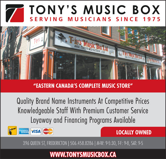 Tony's Music Box Ltd (506-458-8286) - Display Ad - SERVING MUSICIANS SINCE 1975 EASTERN CANADA S COMPLETE MUSIC STORE Quality Brand Name Instruments At Competitive Prices Knowledgeable Staff With Premium Customer Service Layaway and Financing Programs Available LOCALLY OWNED 396 QUEEN ST, FREDERICTON 506.458.8286 M-W: 9-5:30, T-F: 9-8, SAT: 9-5 WWW.TONYSMUSICBOX.CA