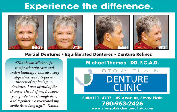 Stony Plain Denture Clinic (780-963-2426) - Display Ad - After Before Partial Dentures   Equilibrated Dentures   Denture Relines Thank you Michael for Michael Thomas - DD, F.C.A.D. compassionate care and understanding. I was also very apprehensive to begin the DENTURE process of replacing my dentures. I was afraid of the CLINIC changes ahead of me, however you guided me through this, Suite111, 4707 - 49 Avenue, Stony Plain and together we re-created my 780-963-2426 smile from long ago.  - Donna www.stonyplaindentureclinic.com Experience the difference.