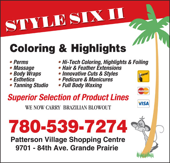 Style Six II (780-539-7274) - Display Ad - Coloring & Highlights Hi-Tech Coloring, Highlights & Foiling  Perms Hair & Feather Extensions  Massage Innovative Cuts & Styles  Body Wraps Pedicure & Manicures  Esthetics Full Body Waxing  Tanning Studio Superior Selection of Product Lines WE NOW CARRY  BRAZILIAN BLOWOUT 780-539-7274 Patterson Village Shopping Centre 9701 - 84th Ave. Grande Prairie