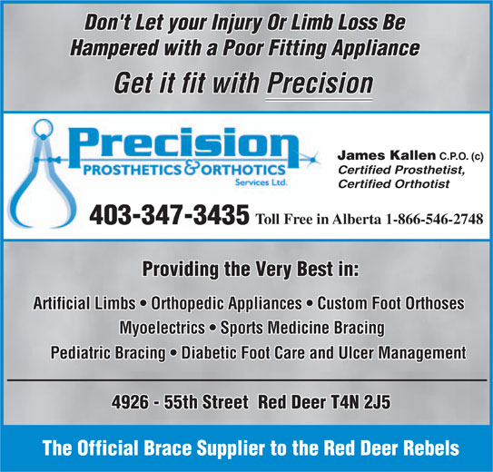 Precision Prosthetics Orthotic Services Ltd (403-347-3435) - Display Ad - Don't Let your Injury Or Limb Loss Be Hampered with a Poor Fitting Appliance Get it fit with Precision James Kallen C.P.O. (c) Certified Prosthetist, Certified Orthotist Toll Free in Alberta 1-866-546-2748 403-347-3435 Providing the Very Best in: Artificial Limbs   Orthopedic Appliances   Custom Foot Orthoses Myoelectrics   Sports Medicine Bracing Pediatric Bracing   Diabetic Foot Care and Ulcer Management 4926 - 55th Street  Red Deer T4N 2J5 The Official Brace Supplier to the Red Deer Rebels