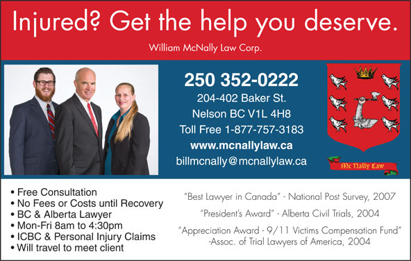 William McNally Law Corp (250-352-2088) - Annonce illustrée======= - Injured? Get the help you deserve. William McNally Law Corp. 250 352-0222 204-402 Baker St. Nelson BC V1L 4H8 Toll Free 1-877-757-3183 www.mcnallylaw.ca Free Consultation Best Lawyer in Canada  - National Post Survey, 2007 No Fees or Costs until Recovery President s Award  - Alberta Civil Trials, 2004 BC & Alberta Lawyer Mon-Fri 8am to 4:30pm Appreciation Award - 9/11 Victims Compensation Fund ICBC & Personal Injury Claims -Assoc. of Trial Lawyers of America, 2004 Will travel to meet client