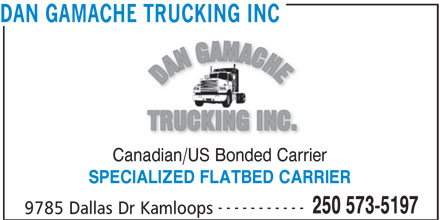 Dan Gamache Trucking Inc (250-573-5197) - Display Ad - DAN GAMACHE TRUCKING INC Canadian/US Bonded Carrier SPECIALIZED FLATBED CARRIER ----------- 250 573-5197 9785 Dallas Dr Kamloops