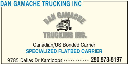 Dan Gamache Trucking Inc (250-573-5197) - Display Ad - Canadian/US Bonded Carrier SPECIALIZED FLATBED CARRIER ----------- 250 573-5197 9785 Dallas Dr Kamloops DAN GAMACHE TRUCKING INC DAN GAMACHE TRUCKING INC