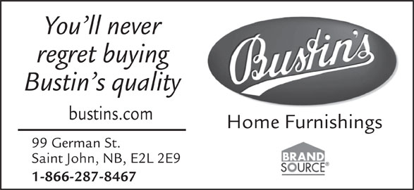 Bustin's Fine Furniture (506-634-1655) - Display Ad - You ll never regret buying Bustin s quality bustins.com Home Furnishings 99 German St. Saint John, NB, E2L 2E9 1-866-287-8467 You ll never regret buying Bustin s quality bustins.com Home Furnishings 99 German St. Saint John, NB, E2L 2E9 1-866-287-8467
