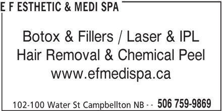 E F Esthetic & Medi Spa (506-759-9869) - Display Ad - E F ESTHETIC & MEDI SPA Botox & Fillers / Laser & IPL Hair Removal & Chemical Peel www.efmedispa.ca -- 506 759-9869 102-100 Water St Campbellton NB