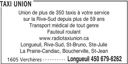 Radio Taxi Union Ltée (450-679-6262) - Annonce illustrée======= - 1605 Verchères TAXI UNION Union de plus de 350 taxis à votre service sur la Rive-Sud depuis plus de 59 ans Transport médical de tout genre Fauteuil roulant www.radiotaxiunion.ca Longueuil, Rive-Sud, St-Bruno, Ste-Julie La Prairie-Candiac, Boucherville, St-Jean ---------- Longueuil 450 679-6262
