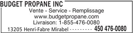 Budget Propane Inc (450-476-0080) - Annonce illustrée======= - Vente - Service - Remplissage www.budgetpropane.com Livraison: 1-855-476-0080 --------- 450 476-0080 13205 Henri-Fabre Mirabel Vente - Service - Remplissage www.budgetpropane.com Livraison: 1-855-476-0080 --------- 450 476-0080 13205 Henri-Fabre Mirabel BUDGET PROPANE INC BUDGET PROPANE INC