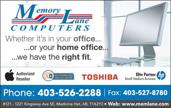 Memory Lane Computers (403-526-2288) - Display Ad - Phone: 403-526-2288 #121 - 1221 Kingsway Ave SE, Medicine Hat, AB, T1A2Y2 Web: www.memlane.com Whether it s in your office ... ...or your home office ... ...we have the right fit Authorized Elite Partner Small Medium Business Reseller Fax: 403-527-8780
