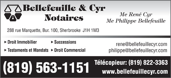 Bellefeuille & Cyr Me (819-563-1151) - Annonce illustrée======= - Bellefeuille & Cyr Me René Cyr Notaires Me Philippe Bellefeuille 288 rue Marquette, Bur. 100, Sherbrooke  J1H 1M3 Droit Commercial Télécopieur: 819 822-3363 819 563-1151 www.bellefeuillecyr.com Bellefeuille & Cyr Me René Cyr Notaires Me Philippe Bellefeuille 288 rue Marquette, Bur. 100, Sherbrooke  J1H 1M3 Droit Immobilier Successions Testaments et Mandats Droit Commercial Télécopieur: 819 822-3363 819 563-1151 www.bellefeuillecyr.com Droit Immobilier Successions Testaments et Mandats