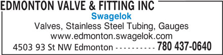 Edmonton Valve & Fitting Inc (780-437-0640) - Display Ad - Swagelok Valves, Stainless Steel Tubing, Gauges www.edmonton.swagelok.com 780 437-0640 4503 93 St NW Edmonton ---------- EDMONTON VALVE & FITTING INC Swagelok Valves, Stainless Steel Tubing, Gauges www.edmonton.swagelok.com 780 437-0640 4503 93 St NW Edmonton ---------- EDMONTON VALVE & FITTING INC