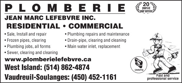 Plomberie Jean-Marc Lefebvre Inc (450-452-1161) - Display Ad - JEAN MARC LEFEBVRE INC. RESIDENTIAL   COMMERCIAL Sale, Install and repair 20 years at your service Frozen pipes, clearing Drain-pipe, clearing and cleaning Plumbing jobs, all forms Main water inlet, replacement Sewer, clearing and cleaning www.plomberielefebvre.ca West Island: (514) 862-4874 CMMTQ Fast and Vaudreuil-Soulanges: (450) 452-1161 professional service Plumbing repairs and maintenance