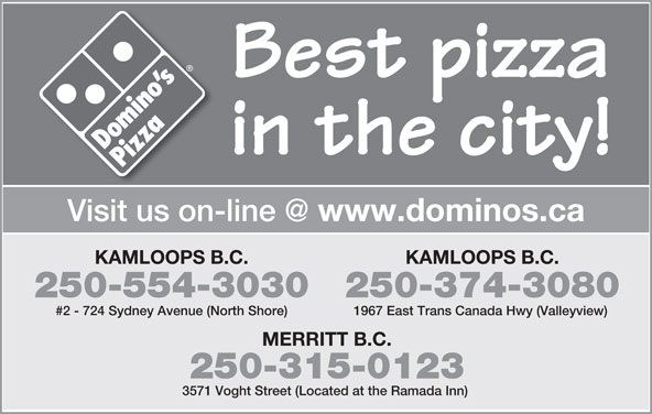 Domino's Pizza (250-554-3030) - Annonce illustrée======= - Best pizza in the city! www.dominos.ca KAMLOOPS B.C. 250-554-3030250-374-3080 #2 - 724 Sydney Avenue (North Shore) 1967 East Trans Canada Hwy (Valleyview) MERRITT B.C. 250-315-0123 3571 Voght Street (Located at the Ramada Inn)