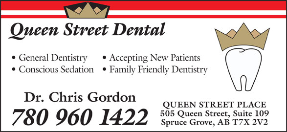 Queen Street Dental (780-960-1422) - Annonce illustrée======= - Queen Street Dental General Dentistry Accepting New Patients Conscious Sedation  Family Friendly Dentistry Dr. Chris Gordon QUEEN STREET PLACE 505 Queen Street, Suite 109 Spruce Grove, AB T7X 2V2 780 960 1422