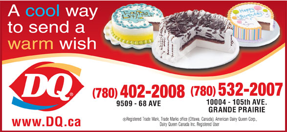 Dairy Queen Brazier (780-532-2007) - Display Ad - to send a warm wish 780 532-2007 780 402-2008 10004 - 105th AVE. 9509 - 68 AVE GRANDE PRAIRIE www.DQ.ca A cool way
