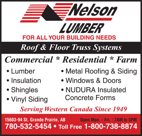 Nelson Lumber Co Ltd (780-532-5454) - Display Ad - FOR ALL YOUR BUILDING NEEDS Roof & Floor Truss Systems Commercial * Residential * Farm Metal Roofing & Siding  Lumber NUDURA Insulated   Shingles Concrete Forms Vinyl Siding Serving Western Canada Since 1949 15603-94 St. Grande Prairie, AB Open Mon. - Fri. : 7AM to 5PM 780-532-5454   Toll Free 1-800-738-8874 Windows & Doors  Insulation