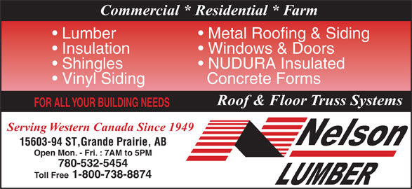 Nelson Lumber Co Ltd (780-532-5454) - Display Ad - Commercial * Residential * Farm Metal Roofing & Siding  Lumber Windows & Doors  Insulation NUDURA Insulated   Shingles Concrete Forms  Vinyl Siding Roof & Floor Truss Systems FOR ALL YOUR BUILDING NEEDS Serving Western Canada Since 1949 15603-94 ST,Grande Prairie, AB Open Mon. - Fri. : 7AM to 5PM 780-532-5454 Toll Free 1-800-738-8874 Commercial * Residential * Farm Metal Roofing & Siding  Lumber Windows & Doors  Insulation NUDURA Insulated   Shingles Concrete Forms  Vinyl Siding Roof & Floor Truss Systems FOR ALL YOUR BUILDING NEEDS Serving Western Canada Since 1949 15603-94 ST,Grande Prairie, AB Open Mon. - Fri. : 7AM to 5PM 780-532-5454 Toll Free 1-800-738-8874