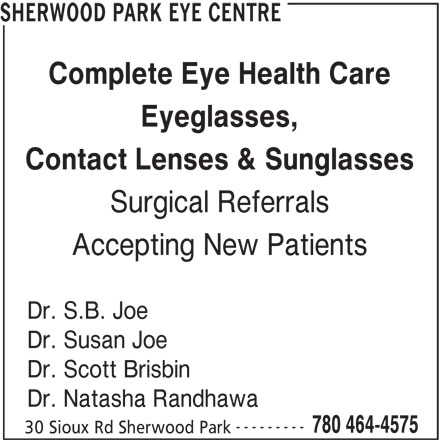 Sherwood Park Eye Center (780-464-4575) - Display Ad - 30 Sioux Rd Sherwood Park 780 464-4575 SHERWOOD PARK EYE CENTRE Complete Eye Health Care Eyeglasses, Contact Lenses & Sunglasses Surgical Referrals Accepting New Patients Dr. S.B. Joe Dr. Susan Joe Dr. Scott Brisbin Dr. Natasha Randhawa ---------